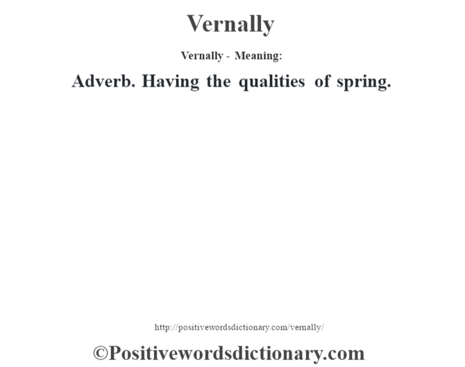 Vernally - Meaning: Adverb. Having the qualities of spring.