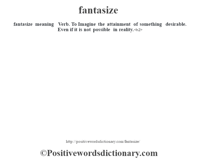 fantasize meaning – Verb. To Imagine the attainment of something desirable. Even if it is not possible in reality.<h2>