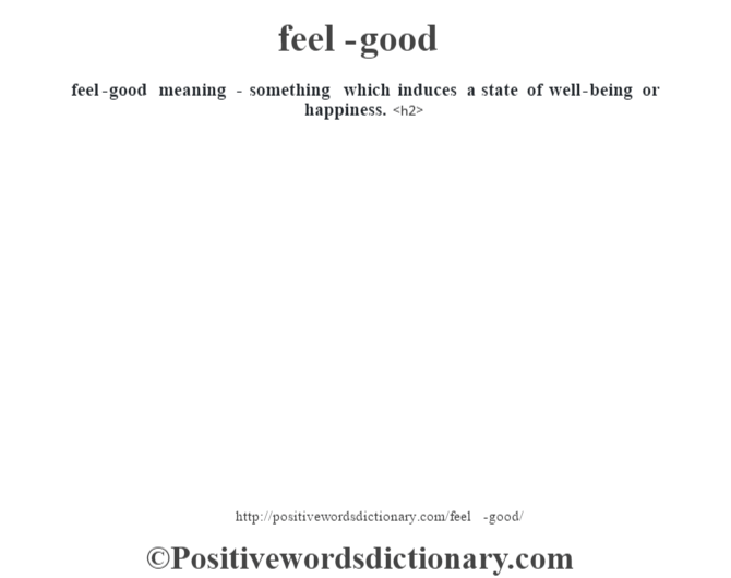 feel-good meaning - something which induces a state of well-being or happiness.<h2>