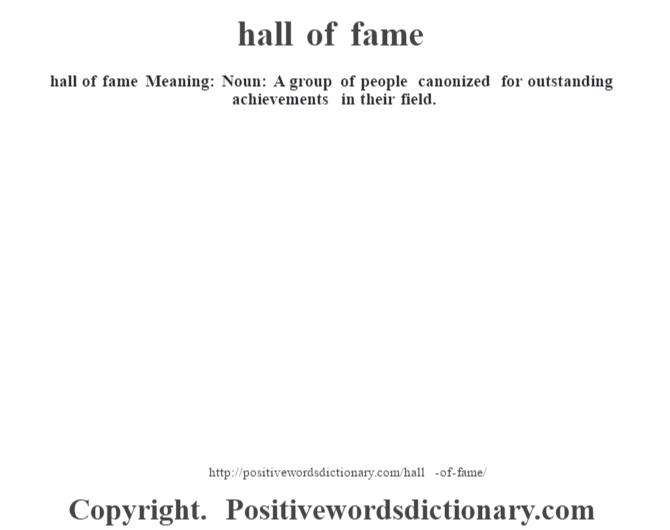 hall of fame  Meaning:  Noun: A group of people canonized for outstanding achievements in their field.