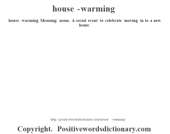 house-warming Meaning: noun. A social event to celebrate moving in to a new home.