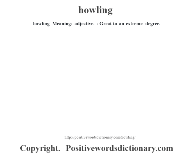 howling Meaning: adjective. : Great to an extreme degree.