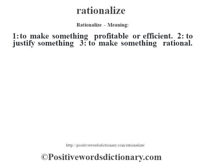 Rationalize - Meaning:   1: to make something profitable or efficient. 2: to justify something 3: to make something rational.