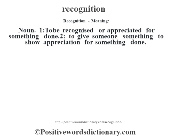 Recognition - Meaning:   Noun. 1:To be recognised or appreciated for something done.2: to give someone something to show appreciation for something done.