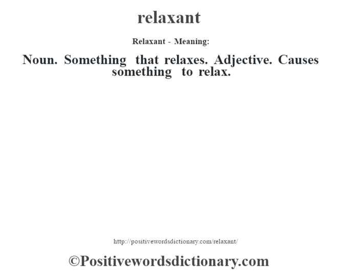 Relaxant - Meaning:   Noun. Something that relaxes. Adjective. Causes something to relax.