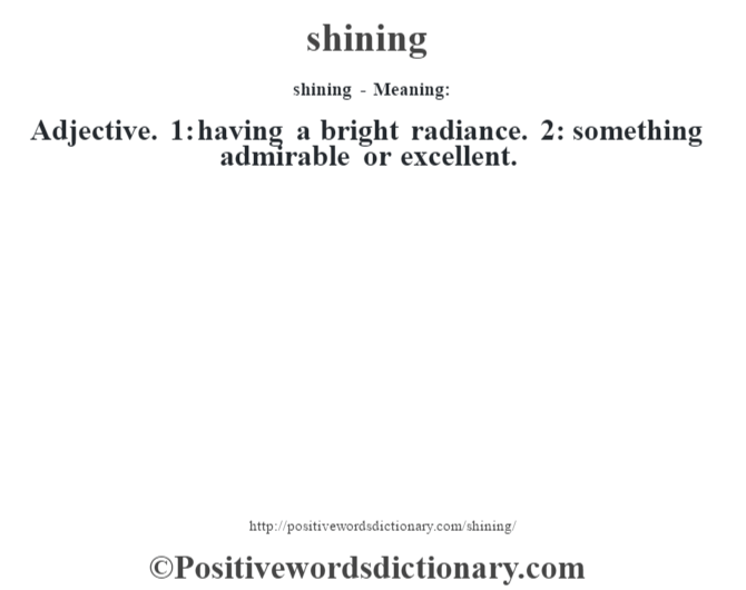shining - Meaning: Adjective. 1: having a bright radiance. 2: something admirable or excellent.