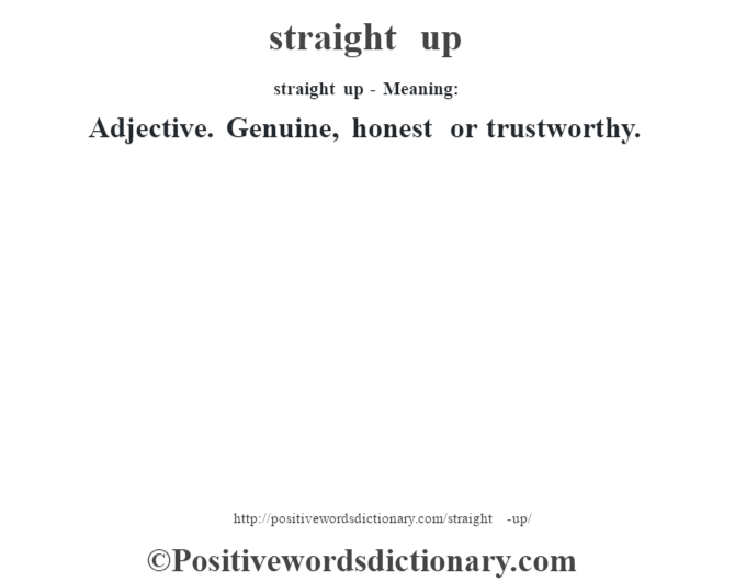 straight up - Meaning: Adjective. Genuine, honest or trustworthy.