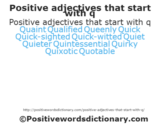 Positive adjectives that start with q Quaint QualifiedQueenly Quick Quick-sighted Quick-witted Quiet Quieter Quintessential Quirky Quixotic Quotable