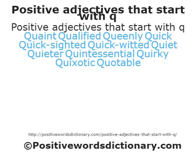 Positive adjectives that start with q Quaint QualifiedQueenly Quick Quick-sighted Quick-witted Quiet Quieter Quintessential Quirky Quixotic Quotable
