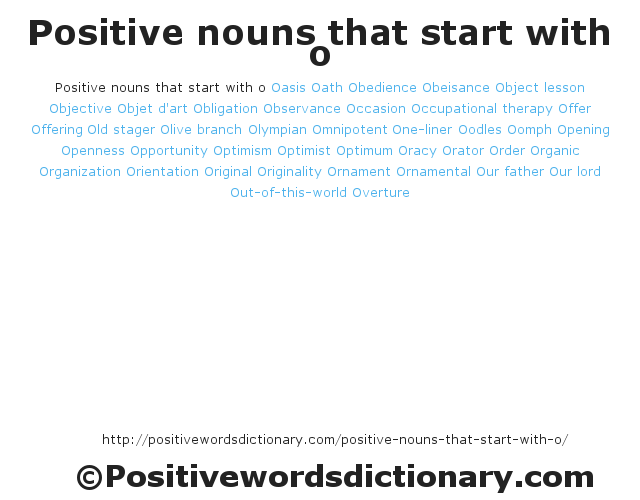 Positive nouns that start with oOasisOathObedienceObeisanceObject lessonObjectiveObjet d'artObligationObservanceOccasionOccupational therapyOfferOfferingOld stagerOlive branchOlympianOmnipotentOne-linerOodlesOomphOpeningOpennessOpportunityOptimismOptimistOptimumOracyOratorOrderOrganicOrganizationOrientationOriginalOriginalityOrnamentOrnamentalOur fatherOur lordOut-of-this-worldOverture