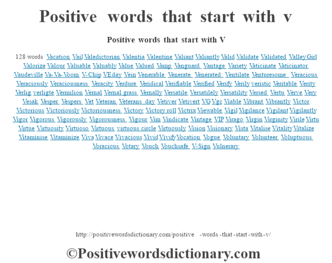 Positive words that start with V128 wordsVacationVailValedictorianValentiaValentineValiantValiantlyValidValidateValidatedValley GirlValorizeValourValuableValuablyValueValuedVampVanguardVantageVarietyVaticinateVaticinatorVaudevilleVa-Va-VoomV-ChipVE dayVeinVenerableVenerateVeneratedVentilateVenturesomeVeraciousVeraciouslyVeraciousnessVeracityVerdureVeridicalVerifiableVerifiedVerifyVerilyveristicVeritableVerityVerligverligteVermilionVernalVernal grassVernallyVersatileVersatilelyVersatilityVersedVertuVerveVeryVesakVesperVespersVetVeteranVeterans dayVetiverVetivertVGVgcViableVibrantVibrantlyVictorVictoriousVictoriouslyVictoriousnessVictoryVictory rollVictrixViewableVigilVigilanceVigilantVigilantlyVigorVigorousVigorouslyVigorousnessVigourVimVindicateVintageVIPViragoVirginVirginityVirileVirtuVirtueVirtuosityVirtuosoVirtuousvirtuous circleVirtuouslyVisionVisionaryVistaVitaliseVitalityVitalizeVitaminiseVitaminizeVivaVivaceVivaciousVividVivifyVocationVogueVoluntaryVolunteerVoluptuousVoraciousVotaryVouchVouchsafeV-SignVulnerary