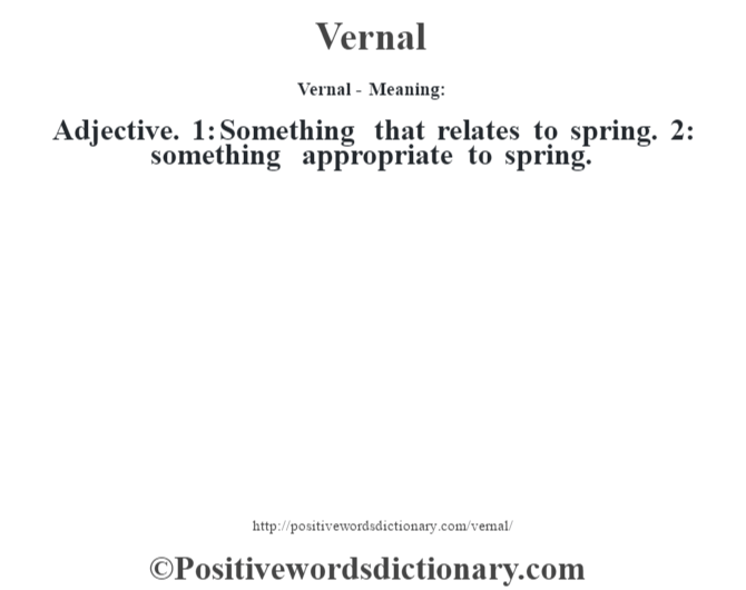 Vernal - Meaning: Adjective. 1: Something that relates to spring. 2: something appropriate to spring.