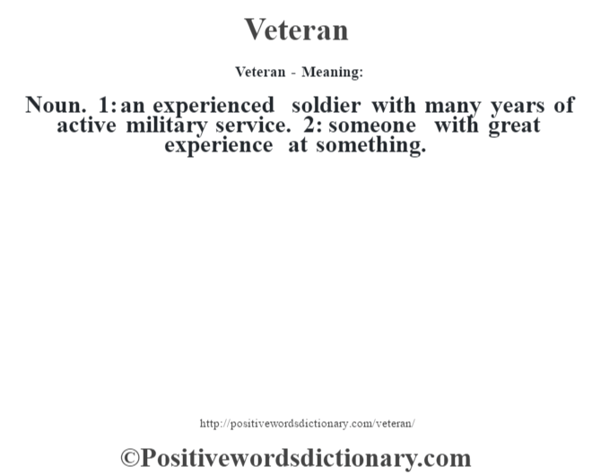 Veteran - Meaning: Noun. 1: an experienced soldier with many years of active military service. 2: someone with great experience at something.