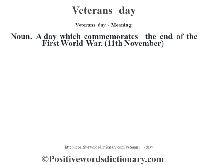 Veterans day - Meaning: Noun. A day which commemorates the end of the First World War. (11th November)