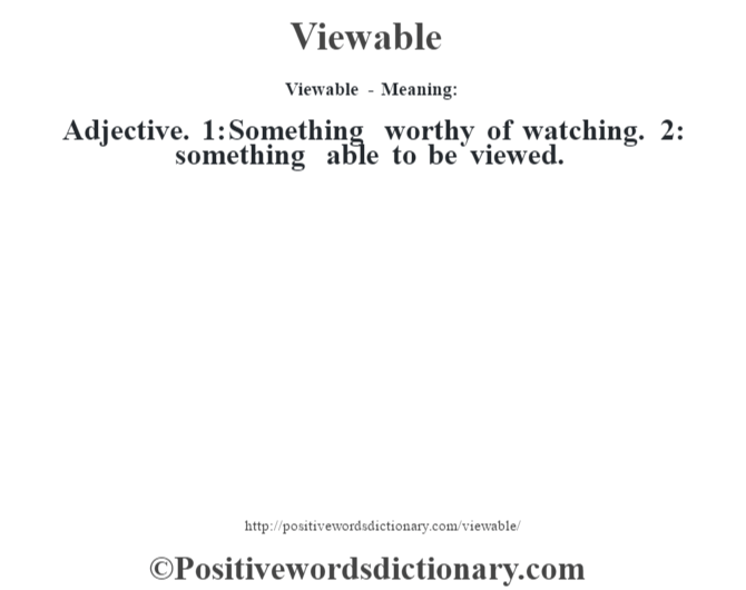 Viewable - Meaning: Adjective. 1: Something worthy of watching. 2: something able to be viewed.
