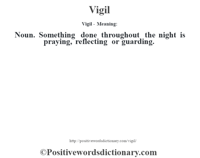 Vigil - Meaning: Noun. Something done throughout the night is praying, reflecting or guarding.