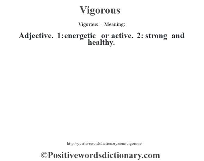 Vigorous - Meaning: Adjective. 1: energetic or active. 2: strong and healthy.