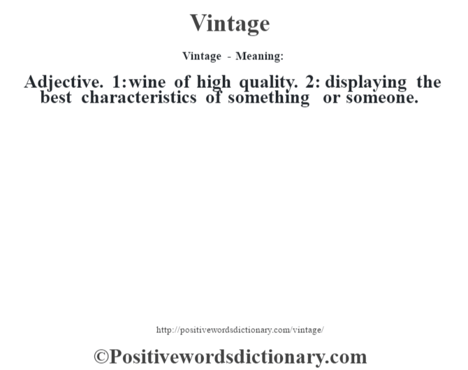 Vintage - Meaning: Adjective. 1: wine of high quality. 2: displaying the best characteristics of something or someone.