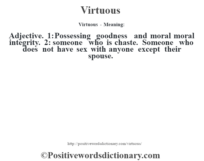 Virtuous - Meaning: Adjective. 1: Possessing goodness and moral moral integrity. 2: someone who is chaste. Someone who does not have sex with anyone except their spouse.