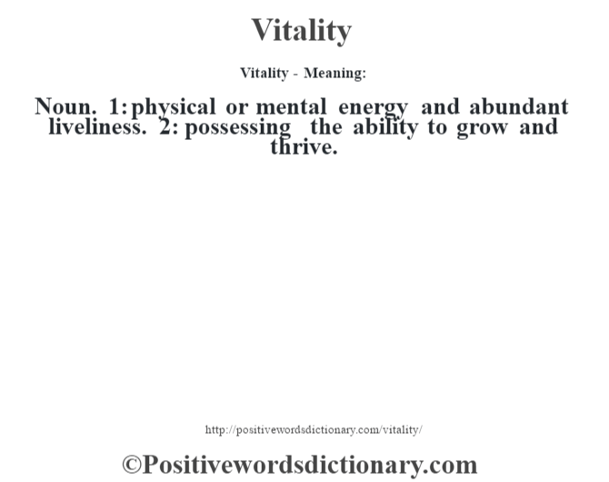 Vitality - Meaning: Noun. 1: physical or mental energy and abundant liveliness. 2: possessing the ability to grow and thrive.