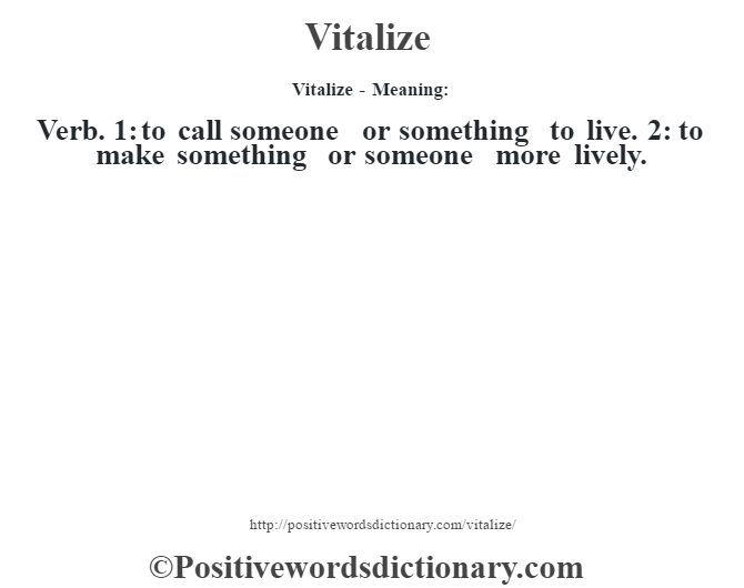 Vitalize - Meaning: Verb. 1: to call someone or something to live. 2: to make something or someone more lively.