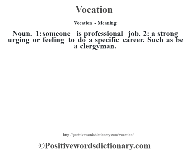 Vocation - Meaning: Noun. 1: someone is professional job. 2: a strong urging or feeling to do a specific career. Such as be a clergyman.