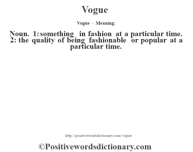 Vogue - Meaning: Noun. 1: something in fashion at a particular time. 2: the quality of being fashionable or popular at a particular time.