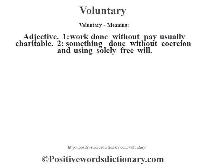 Voluntary - Meaning: Adjective. 1: work done without pay usually charitable. 2: something done without coercion and using solely free will.
