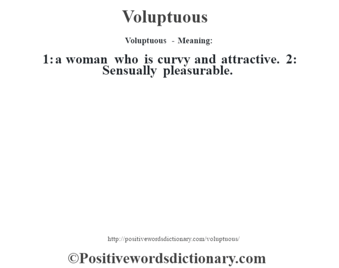 Voluptuous - Meaning: 1: a woman who is curvy and attractive. 2: Sensually pleasurable.