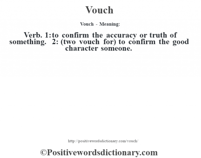 Vouch - Meaning: Verb. 1: to confirm the accuracy or truth of something. 2: (two vouch for) to confirm the good character someone.