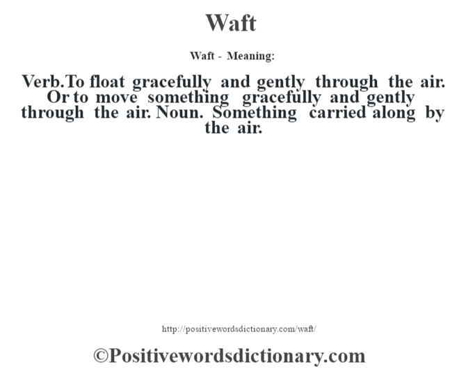 Waft - Meaning: Verb.To float gracefully and gently through the air. Or to move something gracefully and gently through the air. Noun. Something carried along by the air.