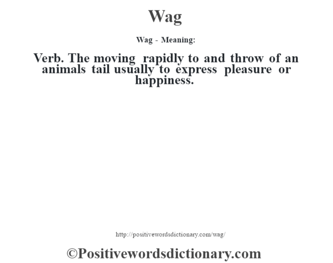 Wag - Meaning: Verb. The moving rapidly to and throw of an animal's tail usually to express pleasure or happiness.