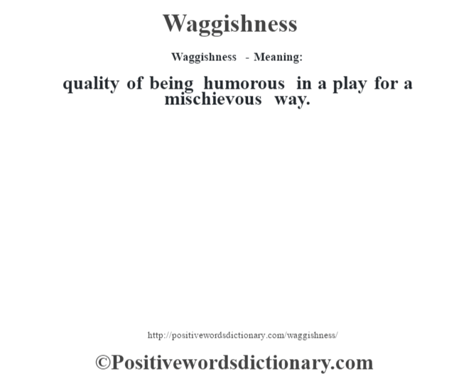 Waggishness - Meaning: quality of being humorous in a play for a mischievous way.
