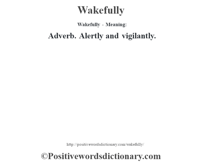 Wakefully - Meaning: Adverb. Alertly and vigilantly.