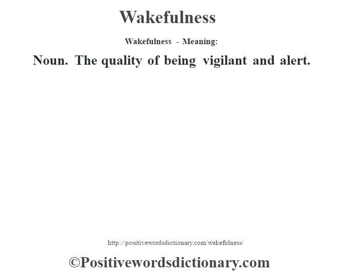 Wakefulness - Meaning: Noun. The quality of being vigilant and alert.