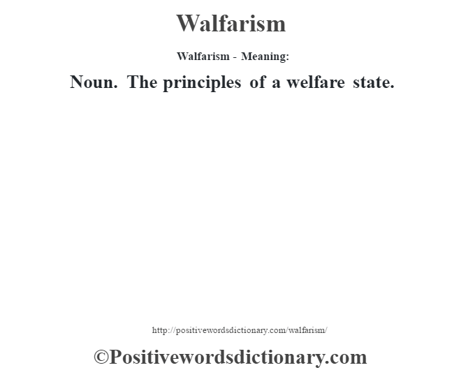 Walfarism - Meaning: Noun. The principles of a welfare state.