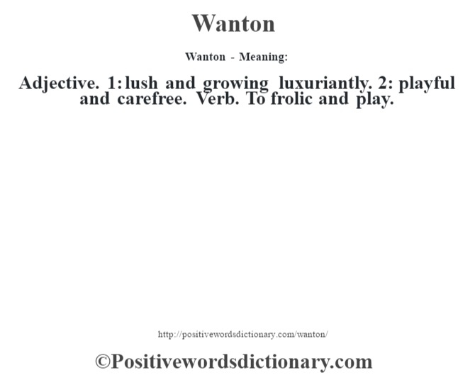 Wanton - Meaning: Adjective. 1: lush and growing luxuriantly. 2: playful and carefree. Verb. To frolic and play.