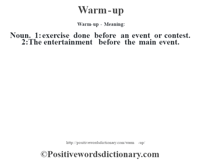 Warm-up - Meaning: Noun. 1: exercise done before an event or contest. 2:The entertainment before the main event.