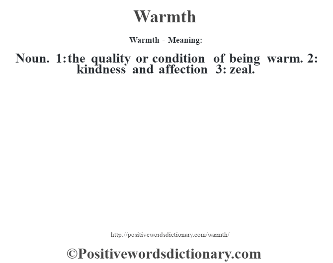 Warmth - Meaning: Noun. 1: the quality or condition of being warm. 2: kindness and affection 3: zeal.
