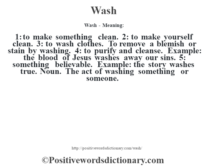 Wash - Meaning: 1: to make something clean. 2: to make yourself clean. 3: to wash clothes. To remove a blemish or stain by washing. 4: to purify and cleanse. Example: the blood of Jesus washes away our sins. 5: something believable. Example: the story washes true. Noun. The act of washing something or someone.