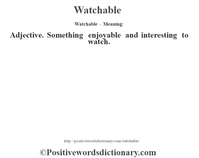 Watchable - Meaning: Adjective. Something enjoyable and interesting to watch.