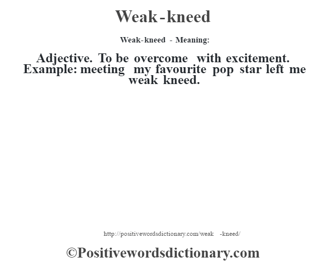 Weak-kneed - Meaning: Adjective. To be overcome with excitement. Example: meeting my favourite pop star left me weak kneed.