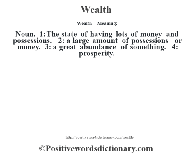 Wealth - Meaning: Noun. 1: The state of having lots of money and possessions. 2: a large amount of possessions or money. 3: a great abundance of something. 4: prosperity.