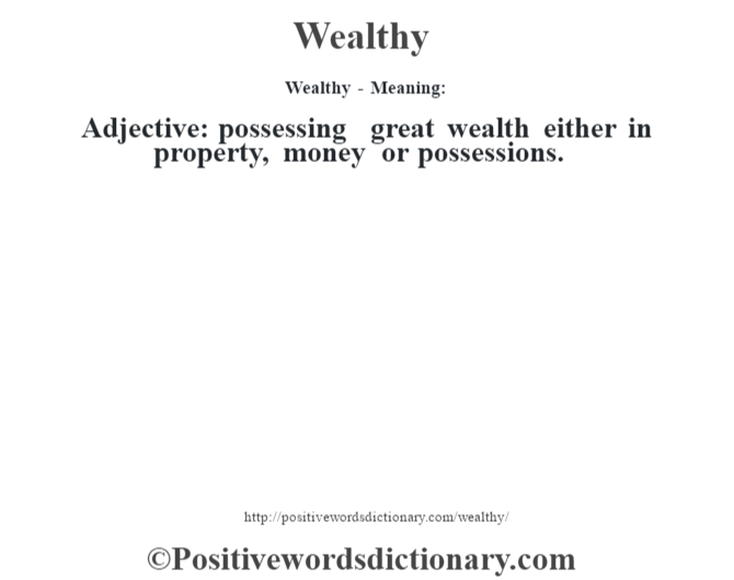 Wealthy - Meaning: Adjective: possessing great wealth either in property, money or possessions.