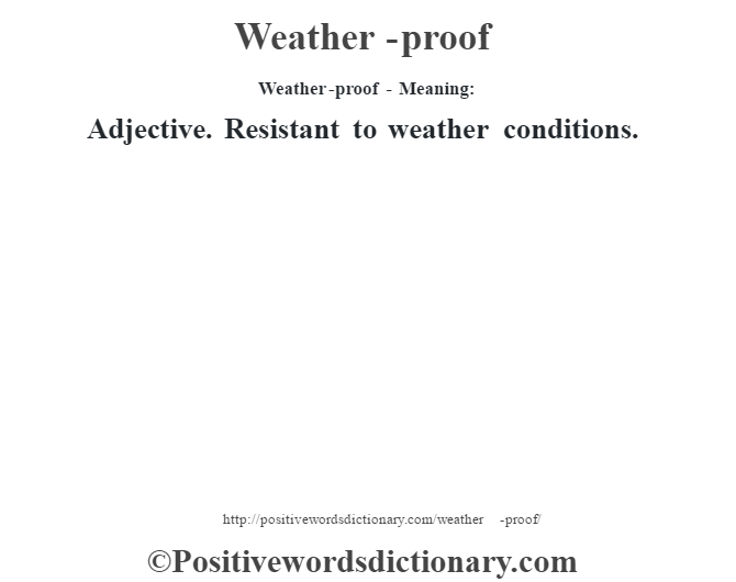 Weather-proof - Meaning: Adjective. Resistant to weather conditions.