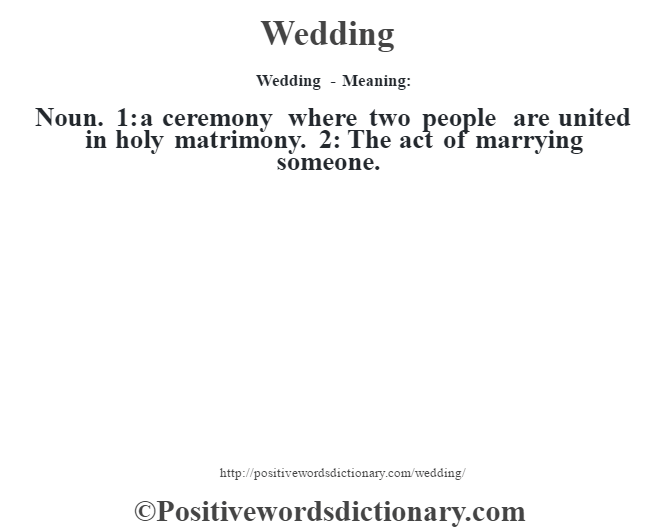 Wedding - Meaning: Noun. 1: a ceremony where two people are united in holy matrimony. 2: The act of marrying someone.