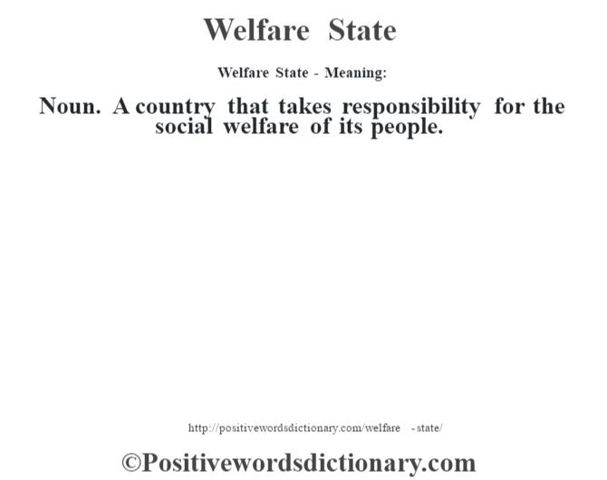 Welfare State - Meaning: Noun. A country that takes responsibility for the social welfare of its people.