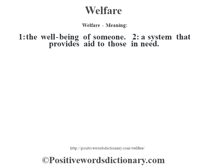 Welfare - Meaning: 1: the well-being of someone. 2: a system that provides aid to those in need.