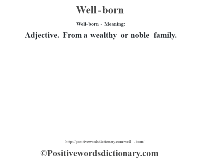 Well-born - Meaning: Adjective. From a wealthy or noble family.