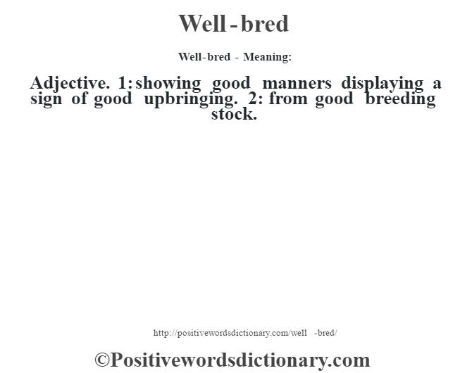 Well-bred - Meaning: Adjective. 1: showing good manners displaying a sign of good upbringing. 2: from good breeding stock.